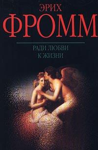 Эрих Фромм — Ради любви к жизни. Может ли человек преобладать?
