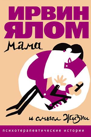 Ирвин Ялом — Мама и смысл жизни. Психотерапевтические истории