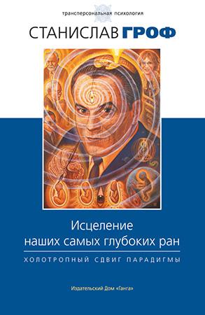 Станислав Гроф — Исцеление наших самых глубоких ран. Холотропный сдвиг парадигмы