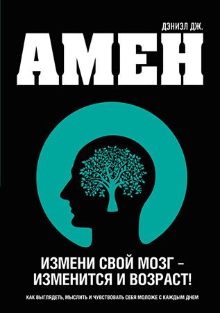 Дэниэл Амен — Измени свой мозг – изменится и возраст!