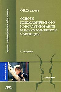 Хухлаева О. В. — Основы психологического консультирования и психологической коррекции