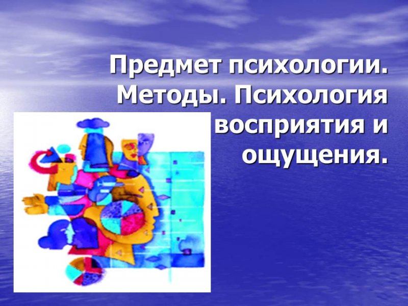 Предмет психологии. Методы. Психология  восприятия и ощущения.
