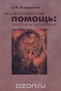 Бондаренко А. Ф. — Психологическая помощь: теория и практика