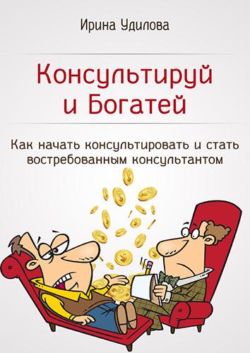 Ирина Удилова — Консультируй и богатей. Как начать консультировать и стать востребованным консультантом